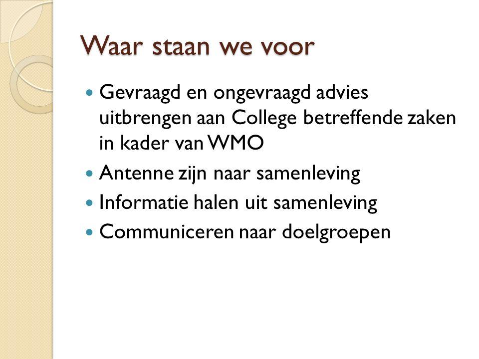 Waar staan we voor Gevraagd en ongevraagd advies uitbrengen aan College betreffende zaken in kader van WMO Antenne zijn naar samenleving Informatie halen uit samenleving Communiceren naar doelgroepen