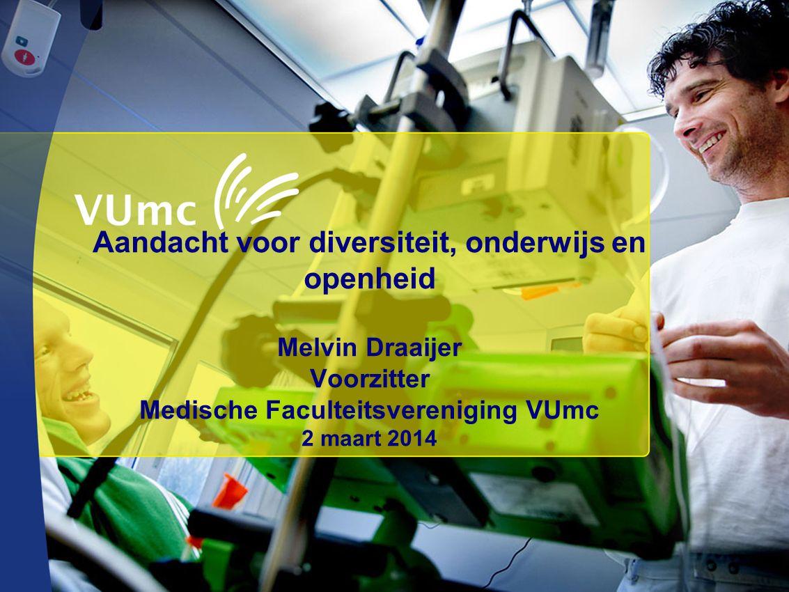 Aandacht voor diversiteit, onderwijs en openheid Melvin Draaijer Voorzitter Medische Faculteitsvereniging VUmc 2 maart 2014