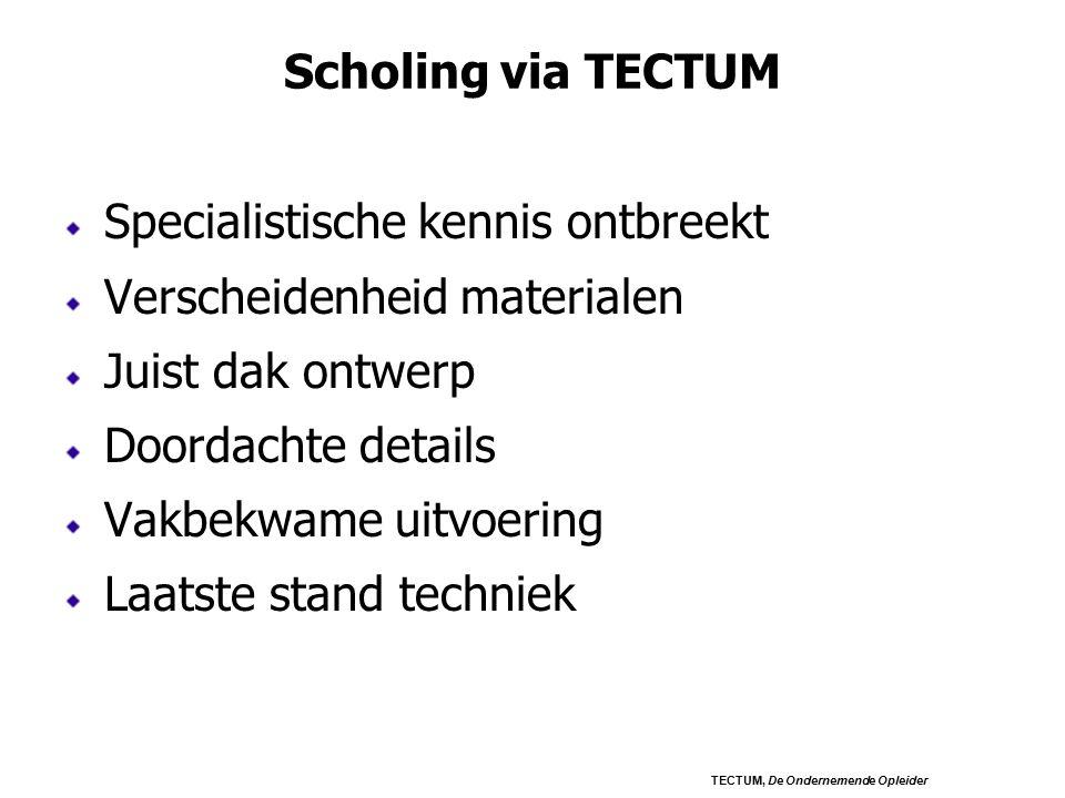 Scholing via TECTUM Specialistische kennis ontbreekt Verscheidenheid materialen Juist dak ontwerp Doordachte details Vakbekwame uitvoering Laatste stand techniek TECTUM, De Ondernemende Opleider