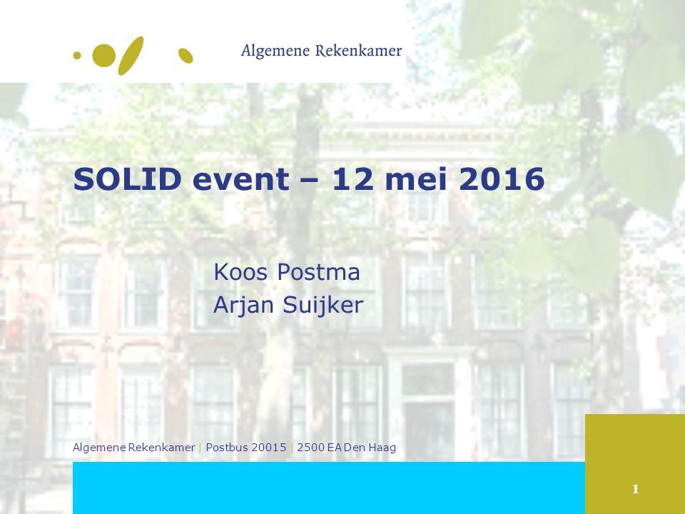 1 Algemene Rekenkamer | Postbus 20015 | 2500 EA Den Haag SOLID event – 12 mei 2016 Koos Postma Arjan Suijker