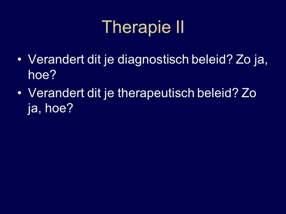 Therapie II Verandert dit je diagnostisch beleid. Zo ja, hoe.