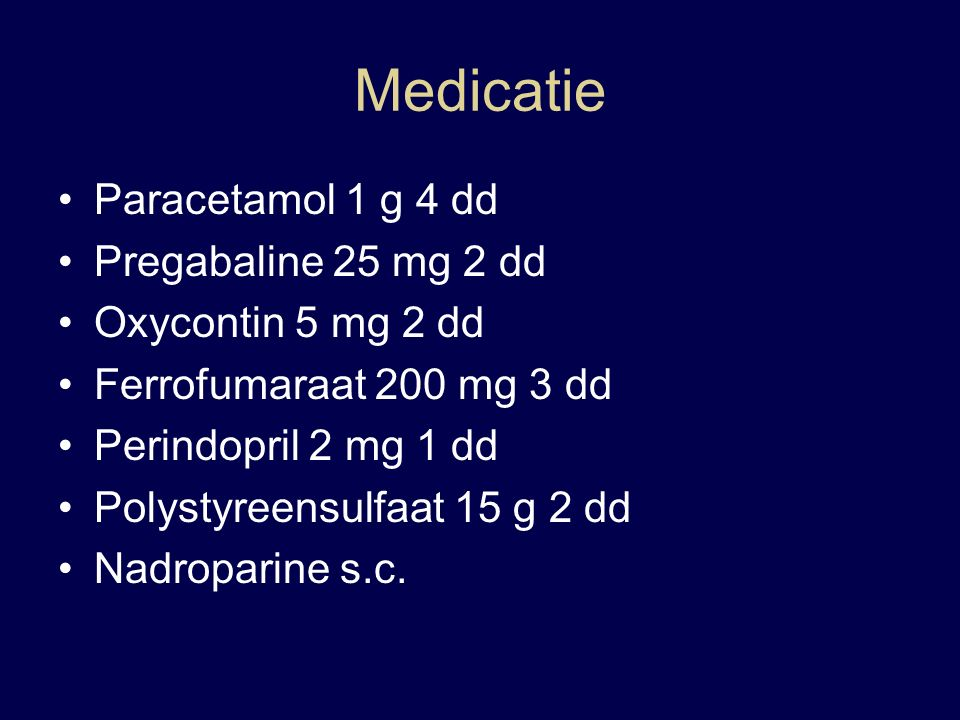 Medicatie Paracetamol 1 g 4 dd Pregabaline 25 mg 2 dd Oxycontin 5 mg 2 dd Ferrofumaraat 200 mg 3 dd Perindopril 2 mg 1 dd Polystyreensulfaat 15 g 2 dd Nadroparine s.c.