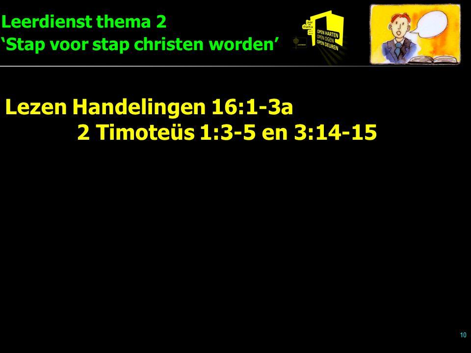 Leerdienst thema 2 'Stap voor stap christen worden' 10 Lezen Handelingen 16:1-3a 2 Timoteüs 1:3-5 en 3:14-15