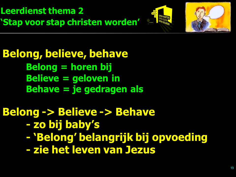 Leerdienst thema 2 'Stap voor stap christen worden' 19 Belong, believe, behave Belong = horen bij Believe = geloven in Behave = je gedragen als Belong -> Believe -> Behave - zo bij baby's - 'Belong' belangrijk bij opvoeding - zie het leven van Jezus