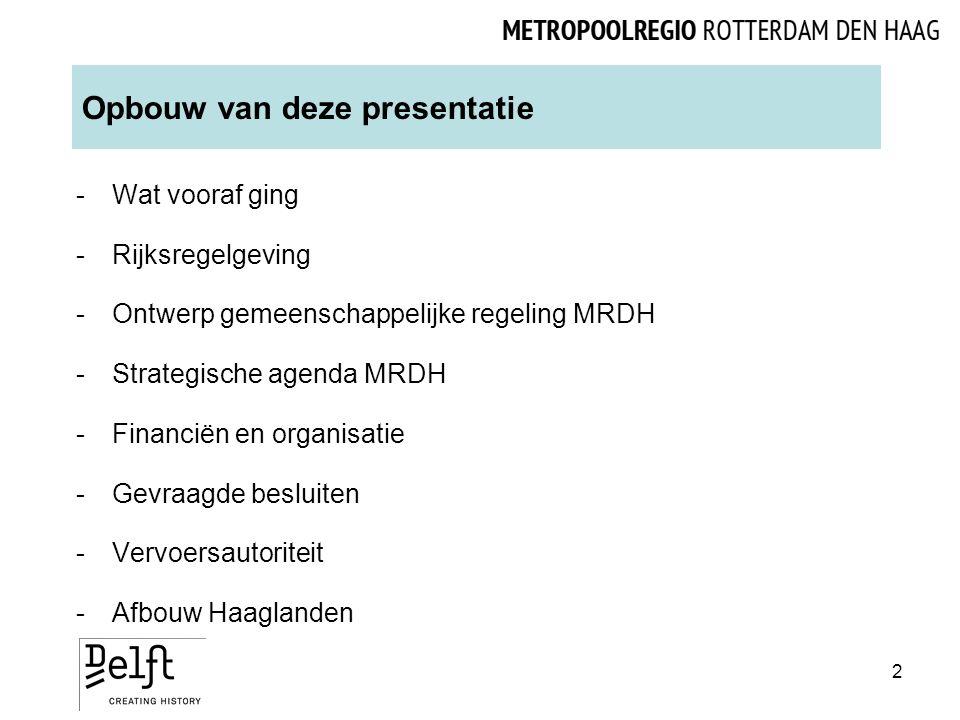 Opbouw van deze presentatie -Wat vooraf ging -Rijksregelgeving -Ontwerp gemeenschappelijke regeling MRDH -Strategische agenda MRDH -Financiën en organisatie -Gevraagde besluiten -Vervoersautoriteit -Afbouw Haaglanden 2