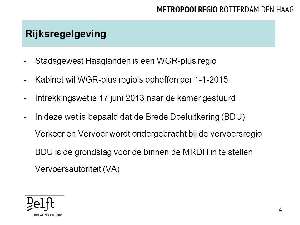 Rijksregelgeving -Stadsgewest Haaglanden is een WGR-plus regio -Kabinet wil WGR-plus regio's opheffen per 1-1-2015 -Intrekkingswet is 17 juni 2013 naar de kamer gestuurd -In deze wet is bepaald dat de Brede Doeluitkering (BDU) Verkeer en Vervoer wordt ondergebracht bij de vervoersregio -BDU is de grondslag voor de binnen de MRDH in te stellen Vervoersautoriteit (VA) 4