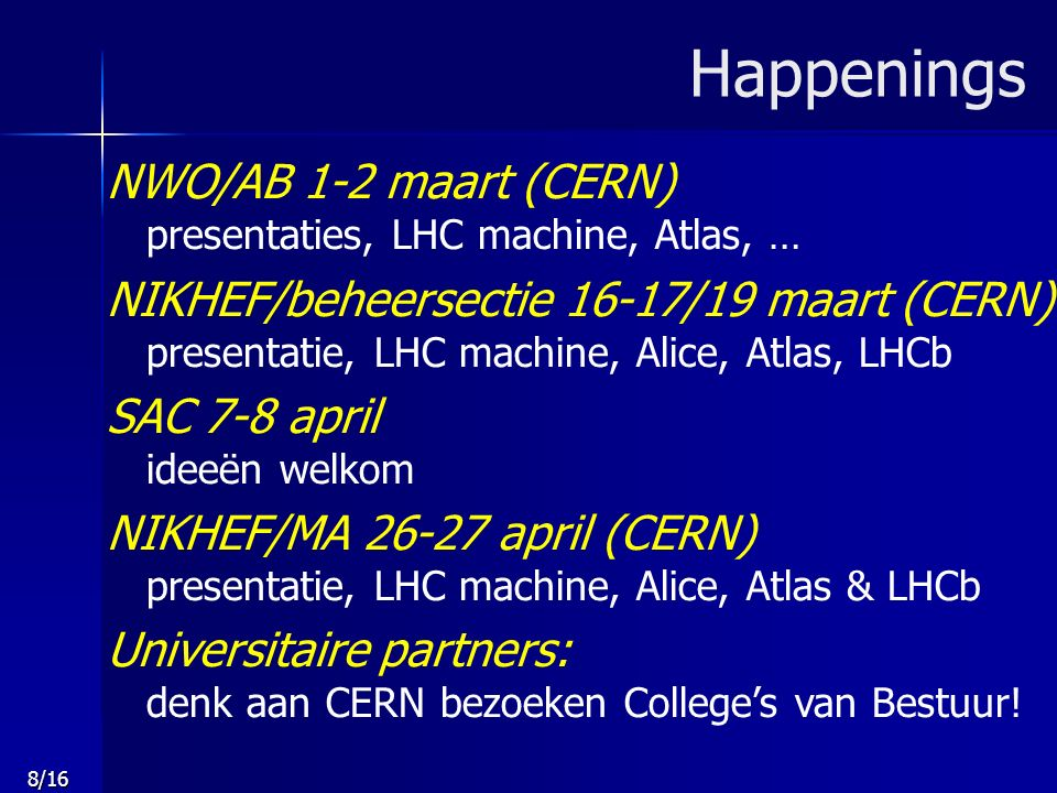 8/16 Happenings NWO/AB 1-2 maart (CERN) presentaties, LHC machine, Atlas, … NIKHEF/beheersectie 16-17/19 maart (CERN) presentatie, LHC machine, Alice,