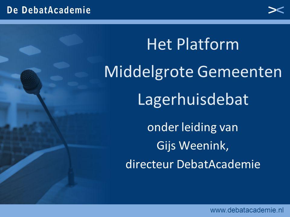 www.debatacademie.nl Het Platform Middelgrote Gemeenten Lagerhuisdebat onder leiding van Gijs Weenink, directeur DebatAcademie