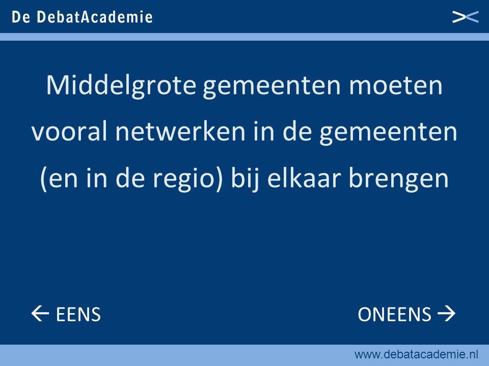 www.debatacademie.nl Middelgrote gemeenten moeten vooral netwerken in de gemeenten (en in de regio) bij elkaar brengen  EENS ONEENS 