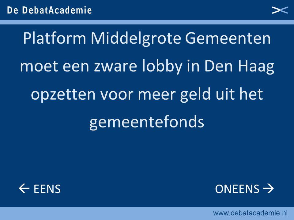 www.debatacademie.nl Platform Middelgrote Gemeenten moet een zware lobby in Den Haag opzetten voor meer geld uit het gemeentefonds  EENS ONEENS 