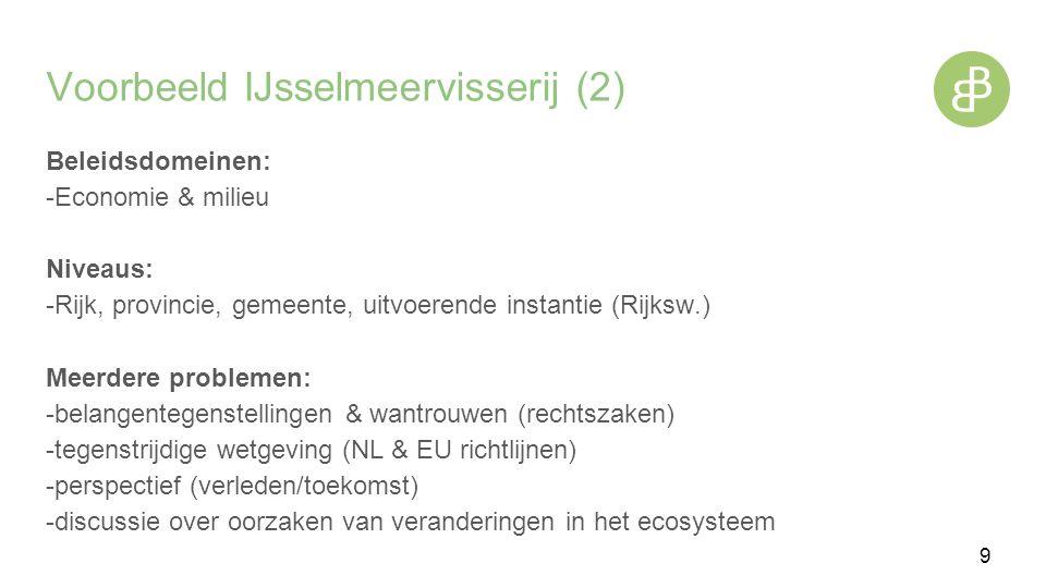 Voorbeeld IJsselmeervisserij (2) Beleidsdomeinen: -Economie & milieu Niveaus: -Rijk, provincie, gemeente, uitvoerende instantie (Rijksw.) Meerdere problemen: -belangentegenstellingen & wantrouwen (rechtszaken) -tegenstrijdige wetgeving (NL & EU richtlijnen) -perspectief (verleden/toekomst) -discussie over oorzaken van veranderingen in het ecosysteem 9