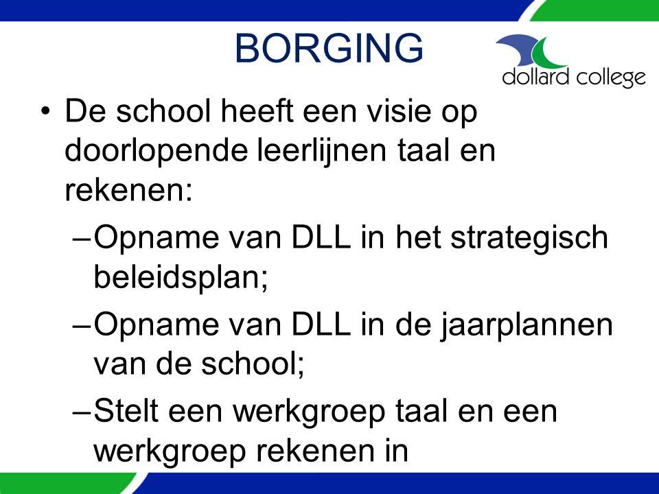 BORGING De school heeft een visie op doorlopende leerlijnen taal en rekenen: –Opname van DLL in het strategisch beleidsplan; –Opname van DLL in de jaarplannen van de school; –Stelt een werkgroep taal en een werkgroep rekenen in