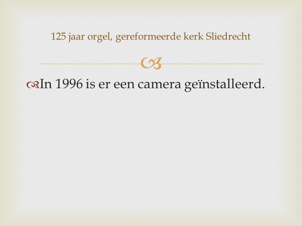   In 1996 is er een camera geïnstalleerd. 125 jaar orgel, gereformeerde kerk Sliedrecht