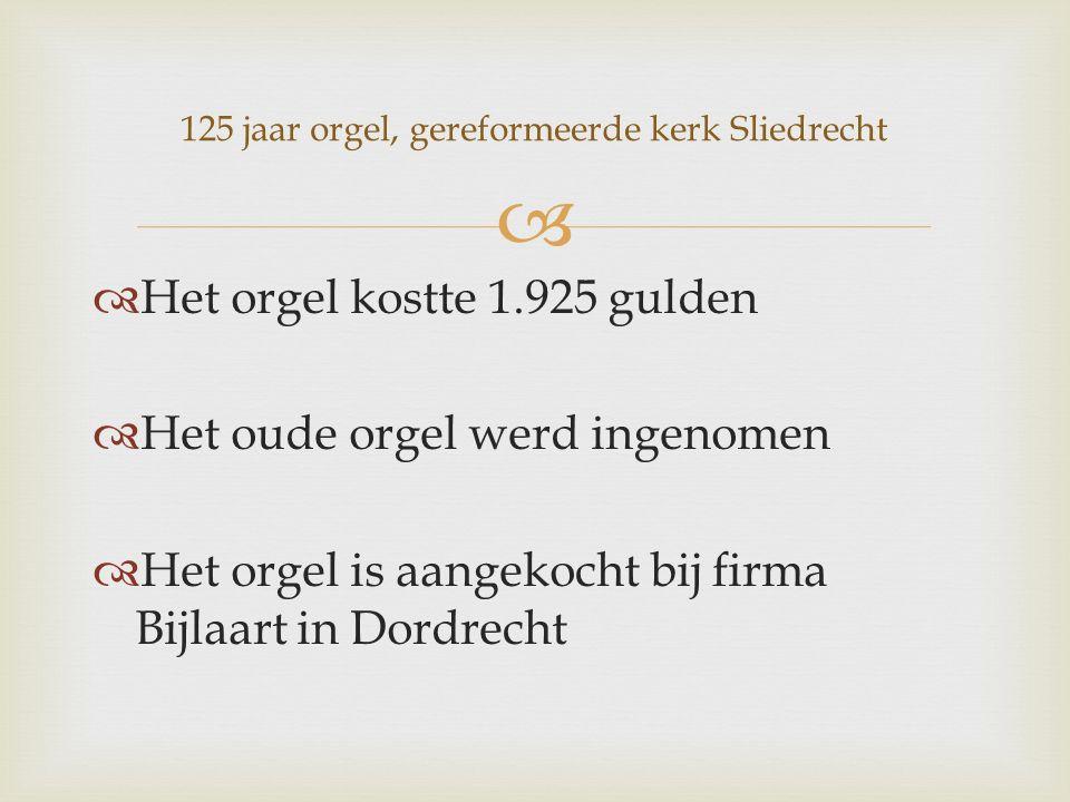   Het orgel kostte 1.925 gulden  Het oude orgel werd ingenomen  Het orgel is aangekocht bij firma Bijlaart in Dordrecht 125 jaar orgel, gereformeerde kerk Sliedrecht