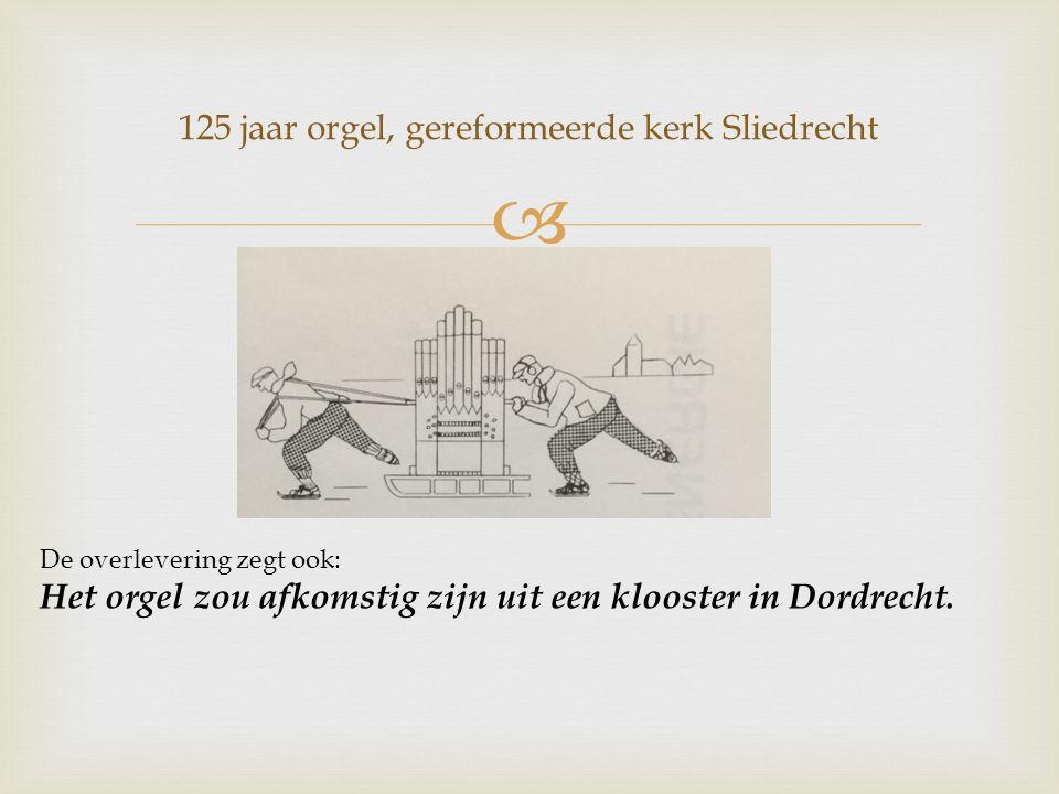  125 jaar orgel, gereformeerde kerk Sliedrecht De overlevering zegt ook: Het orgel zou afkomstig zijn uit een klooster in Dordrecht.