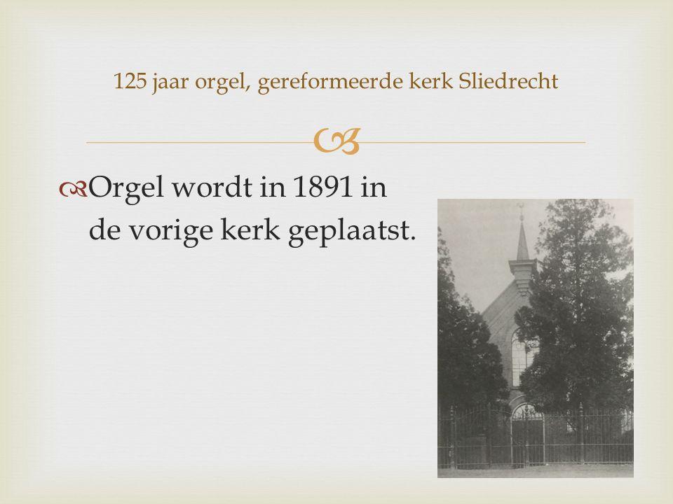   Orgel wordt in 1891 in de vorige kerk geplaatst. 125 jaar orgel, gereformeerde kerk Sliedrecht