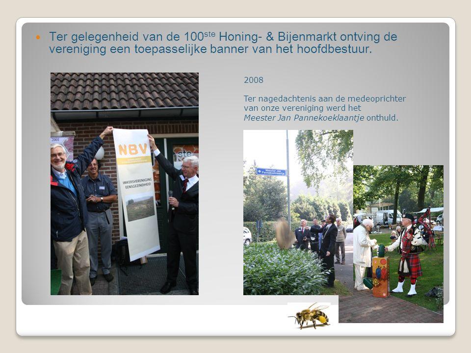 Ter gelegenheid van de 100 ste Honing- & Bijenmarkt ontving de vereniging een toepasselijke banner van het hoofdbestuur. 2008 Ter nagedachtenis aan de