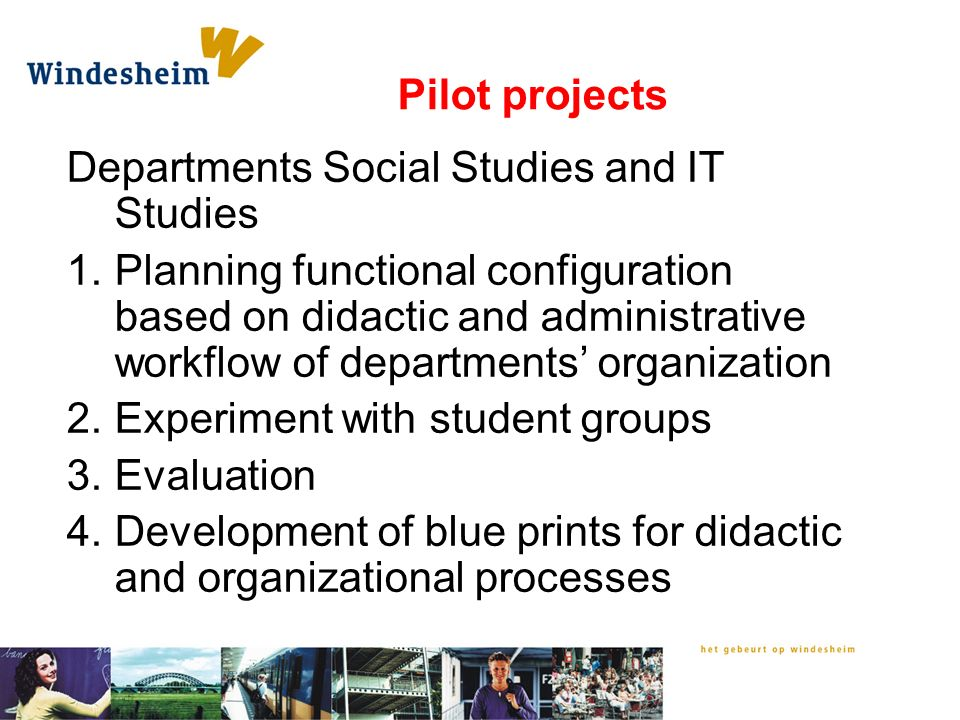 Pilot projects Departments Social Studies and IT Studies 1.Planning functional configuration based on didactic and administrative workflow of departments' organization 2.Experiment with student groups 3.Evaluation 4.Development of blue prints for didactic and organizational processes