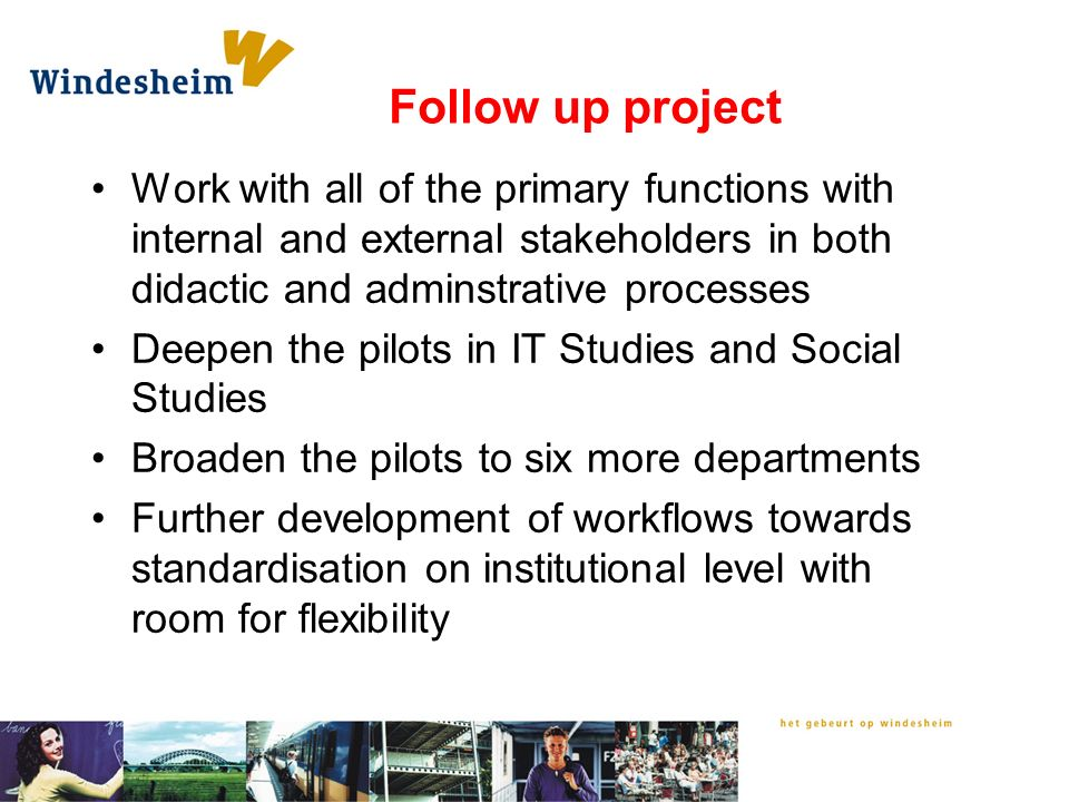 Follow up project Work with all of the primary functions with internal and external stakeholders in both didactic and adminstrative processes Deepen the pilots in IT Studies and Social Studies Broaden the pilots to six more departments Further development of workflows towards standardisation on institutional level with room for flexibility