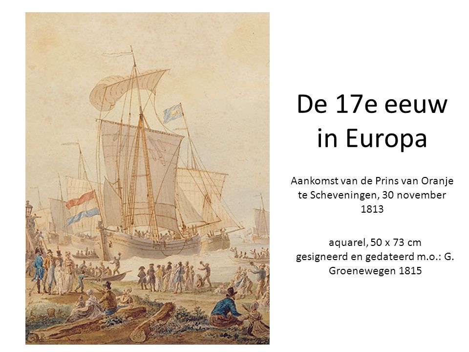 De 17e eeuw in Europa aquarel, 50 x 73 cm gesigneerd en gedateerd m.o.: G. Groenewegen 1815 Aankomst van de Prins van Oranje te Scheveningen, 30 novem