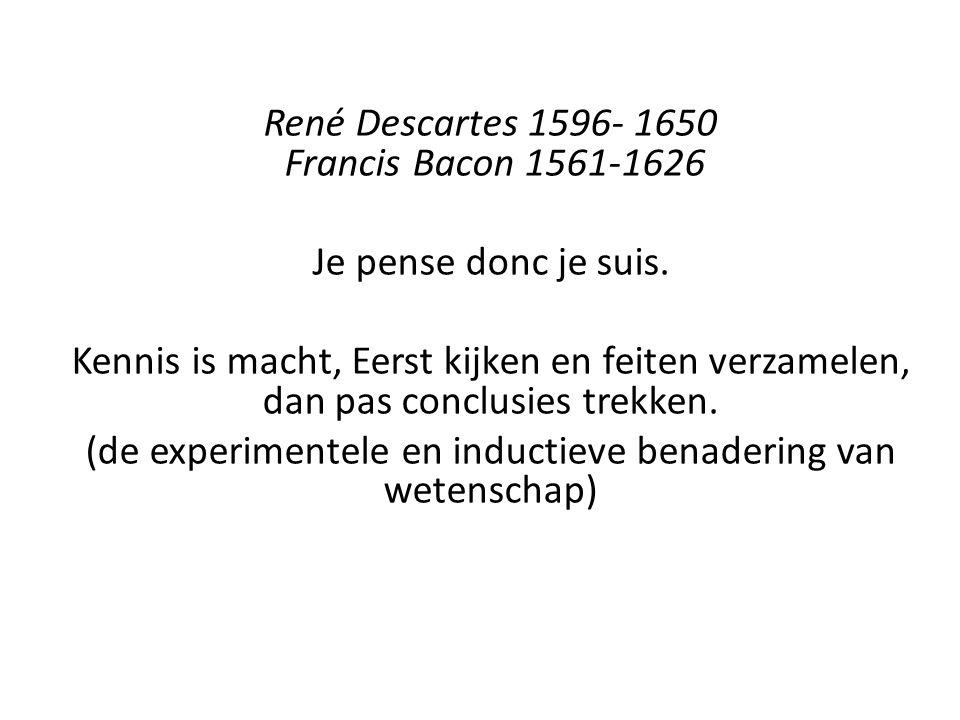 René Descartes 1596- 1650 Francis Bacon 1561-1626 Je pense donc je suis. Kennis is macht, Eerst kijken en feiten verzamelen, dan pas conclusies trekke