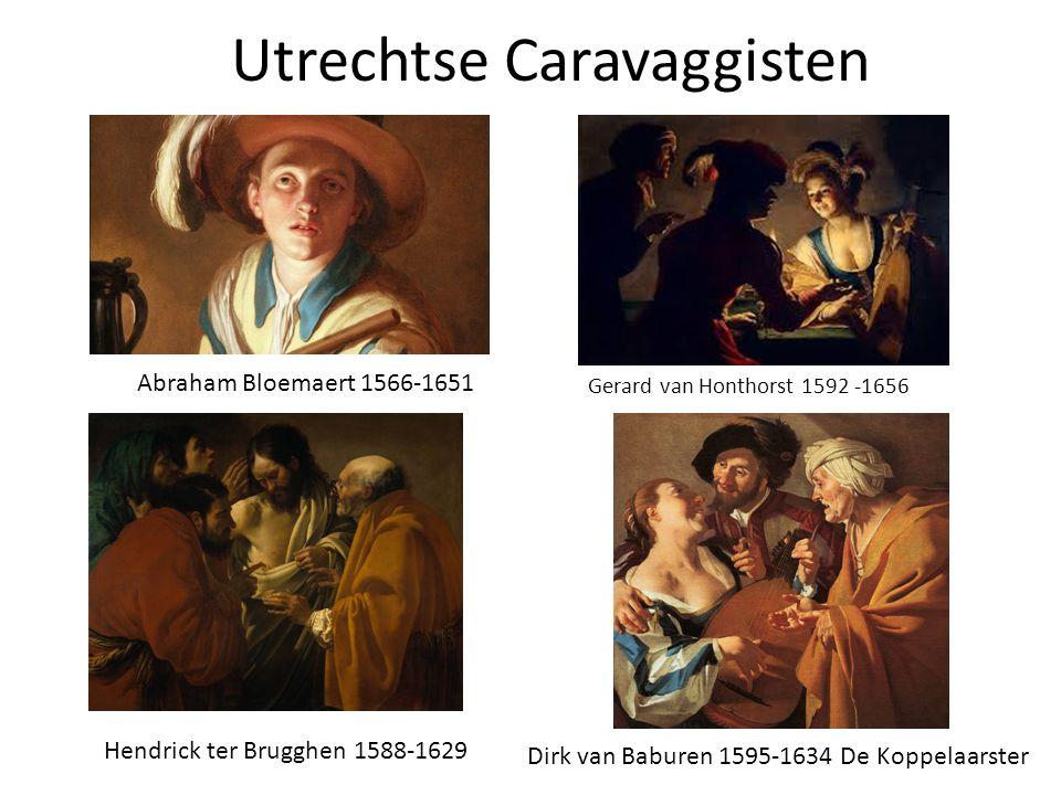Utrechtse Caravaggisten Gerard van Honthorst 1592 -1656 Dirk van Baburen 1595-1634 De Koppelaarster Hendrick ter Brugghen 1588-1629 Abraham Bloemaert 1566-1651