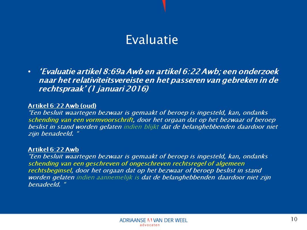 Evaluatie 'Evaluatie artikel 8:69a Awb en artikel 6:22 Awb; een onderzoek naar het relativiteitsvereiste en het passeren van gebreken in de rechtspraak' (1 januari 2016) Artikel 6:22 Awb (oud) Een besluit waartegen bezwaar is gemaakt of beroep is ingesteld, kan, ondanks schending van een vormvoorschrift, door het orgaan dat op het bezwaar of beroep beslist in stand worden gelaten indien blijkt dat de belanghebbenden daardoor niet zijn benadeeld.