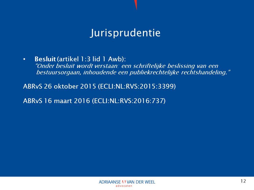 Jurisprudentie Besluit (artikel 1:3 lid 1 Awb): Onder besluit wordt verstaan: een schriftelijke beslissing van een bestuursorgaan, inhoudende een publiekrechtelijke rechtshandeling. ABRvS 26 oktober 2015 (ECLI:NL:RVS:2015:3399) ABRvS 16 maart 2016 (ECLI:NL:RVS:2016:737) 12