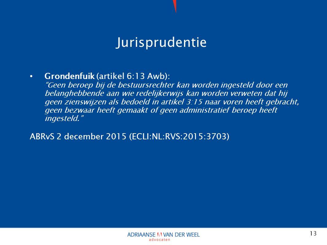 Jurisprudentie Grondenfuik (artikel 6:13 Awb): Geen beroep bij de bestuursrechter kan worden ingesteld door een belanghebbende aan wie redelijkerwijs kan worden verweten dat hij geen zienswijzen als bedoeld in artikel 3:15 naar voren heeft gebracht, geen bezwaar heeft gemaakt of geen administratief beroep heeft ingesteld. ABRvS 2 december 2015 (ECLI:NL:RVS:2015:3703) 13