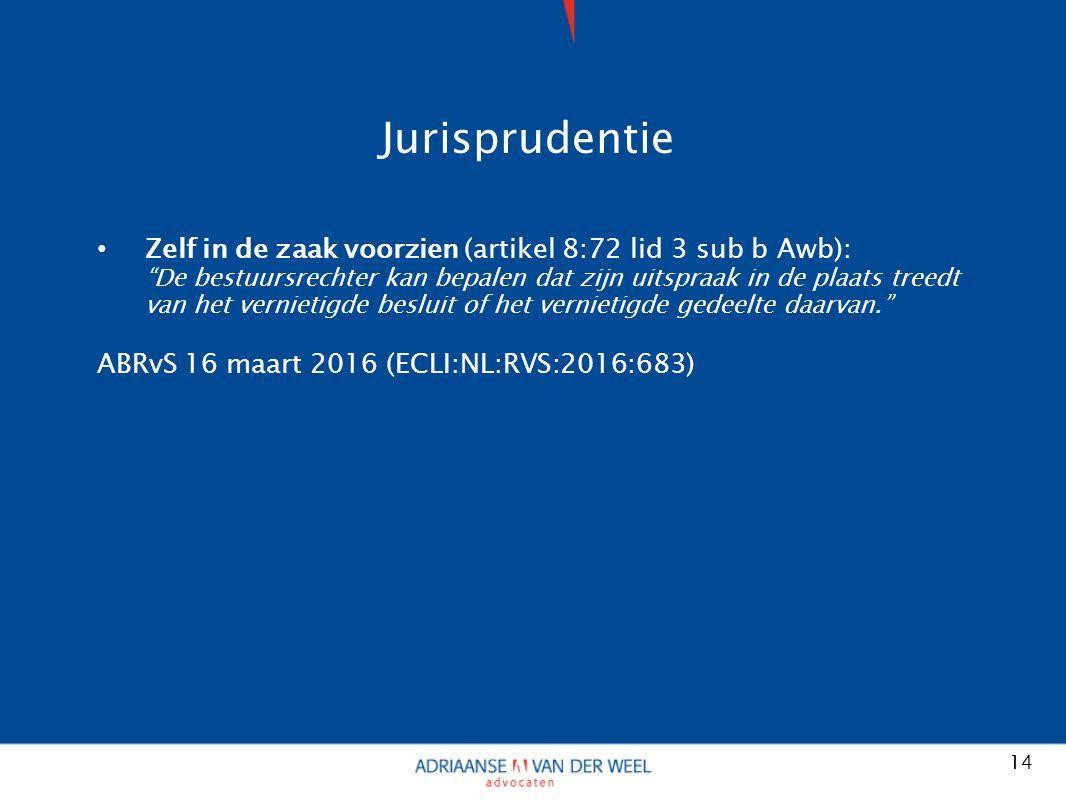Jurisprudentie Zelf in de zaak voorzien (artikel 8:72 lid 3 sub b Awb): De bestuursrechter kan bepalen dat zijn uitspraak in de plaats treedt van het vernietigde besluit of het vernietigde gedeelte daarvan. ABRvS 16 maart 2016 (ECLI:NL:RVS:2016:683) 14