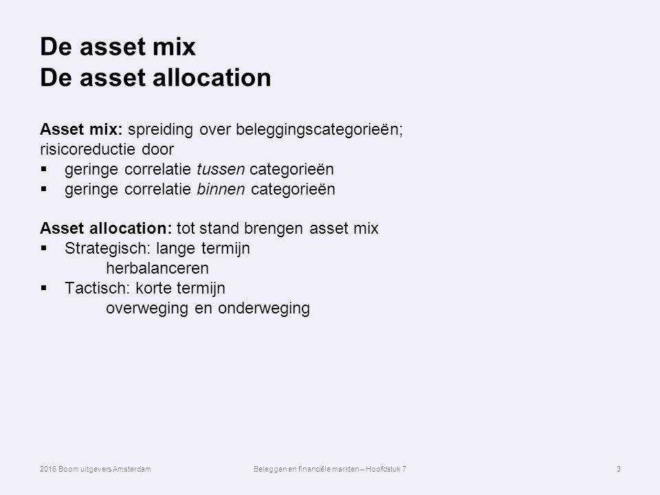 De asset mix De asset allocation Asset mix: spreiding over beleggingscategorieën; risicoreductie door  geringe correlatie tussen categorieën  geringe correlatie binnen categorieën Asset allocation: tot stand brengen asset mix  Strategisch: lange termijn herbalanceren  Tactisch: korte termijn overweging en onderweging 3 2016 Boom uitgevers AmsterdamBeleggen en financiële markten – Hoofdstuk 7