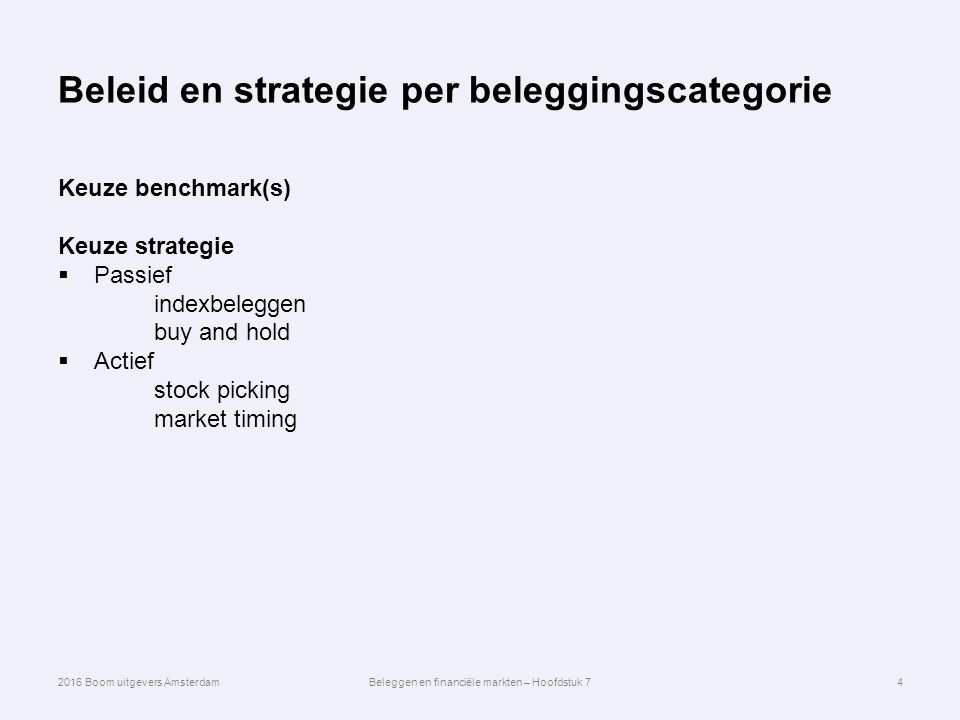 Beleid en strategie per beleggingscategorie Keuze benchmark(s) Keuze strategie  Passief indexbeleggen buy and hold  Actief stock picking market timing 4 2016 Boom uitgevers AmsterdamBeleggen en financiële markten – Hoofdstuk 7