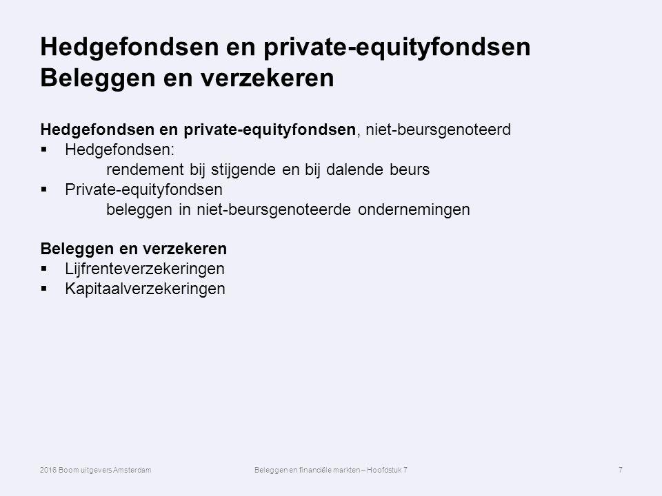 Hedgefondsen en private-equityfondsen Beleggen en verzekeren Hedgefondsen en private-equityfondsen, niet-beursgenoteerd  Hedgefondsen: rendement bij stijgende en bij dalende beurs  Private-equityfondsen beleggen in niet-beursgenoteerde ondernemingen Beleggen en verzekeren  Lijfrenteverzekeringen  Kapitaalverzekeringen 7 2016 Boom uitgevers AmsterdamBeleggen en financiële markten – Hoofdstuk 7