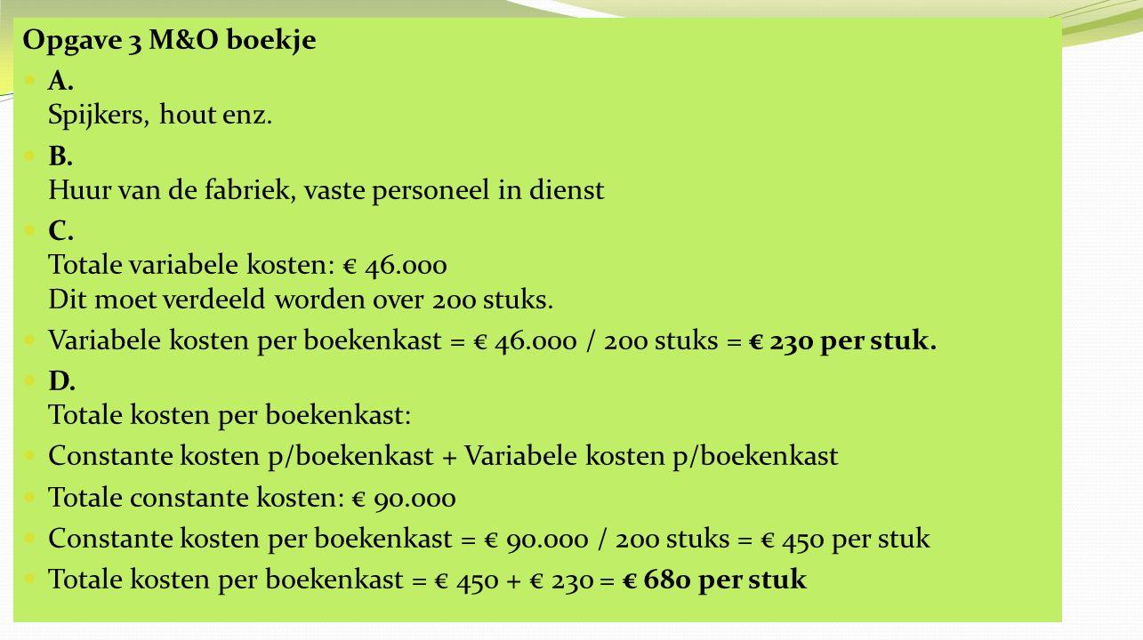 Opgave 3 M&O boekje E.Totale variabele kosten bij 300 stuks = € 230 x 300 stuks = € 69.000 F.