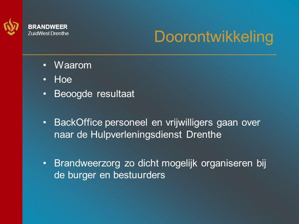 BRANDWEER ZuidWest Drenthe Doorontwikkeling Waarom Hoe Beoogde resultaat BackOffice personeel en vrijwilligers gaan over naar de Hulpverleningsdienst Drenthe Brandweerzorg zo dicht mogelijk organiseren bij de burger en bestuurders