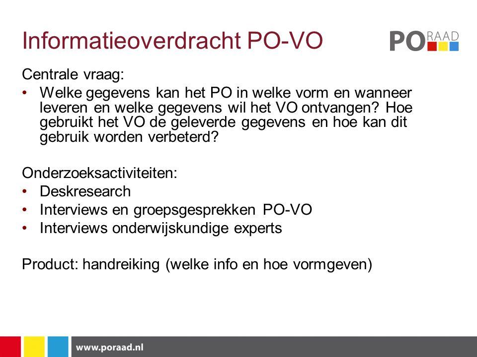 Informatieoverdracht PO-VO Centrale vraag: Welke gegevens kan het PO in welke vorm en wanneer leveren en welke gegevens wil het VO ontvangen.