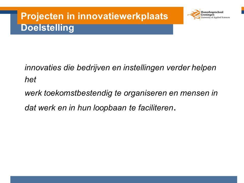 Projecten in innovatiewerkplaats Doelstelling innovaties die bedrijven en instellingen verder helpen het werk toekomstbestendig te organiseren en mensen in dat werk en in hun loopbaan te faciliteren.