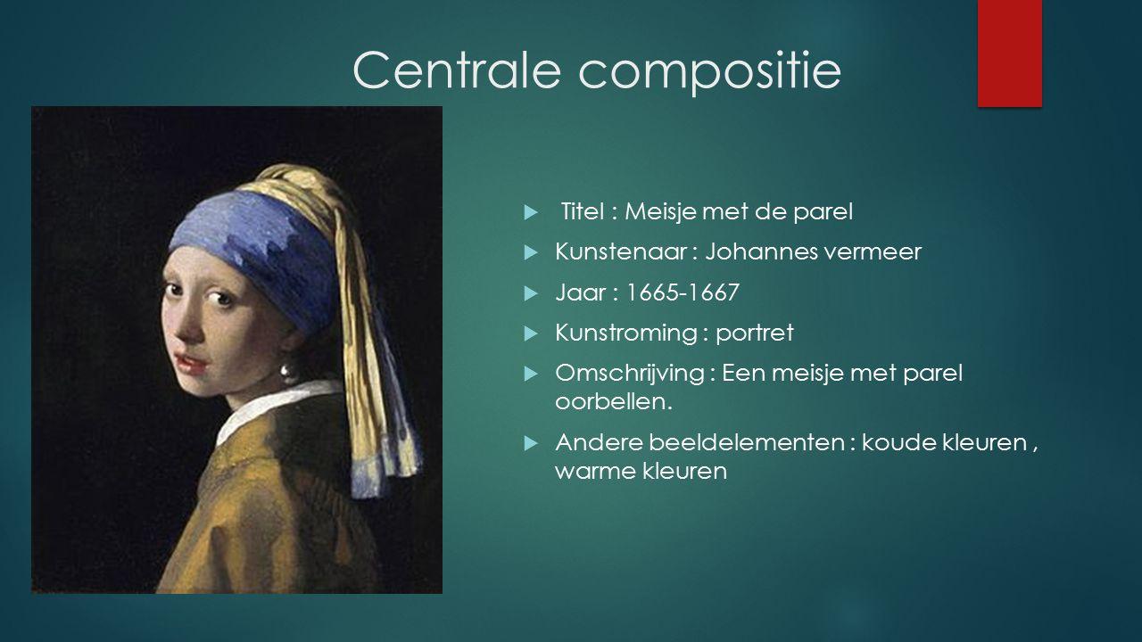 Centrale compositie  Titel : Meisje met de parel  Kunstenaar : Johannes vermeer  Jaar : 1665-1667  Kunstroming : portret  Omschrijving : Een meisje met parel oorbellen.