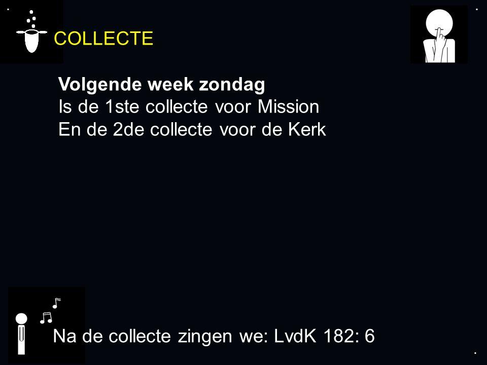 .... COLLECTE Volgende week zondag Is de 1ste collecte voor Mission En de 2de collecte voor de Kerk Na de collecte zingen we: LvdK 182: 6