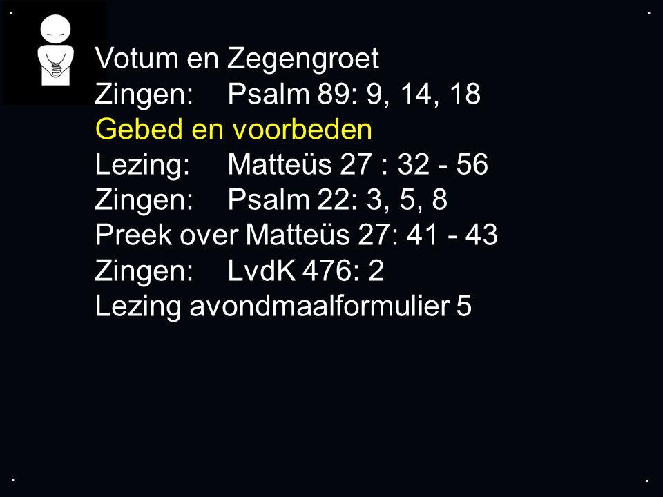.... Votum en Zegengroet Zingen:Psalm 89: 9, 14, 18 Gebed en voorbeden Lezing: Matteüs 27 : 32 - 56 Zingen:Psalm 22: 3, 5, 8 Preek over Matteüs 27: 41