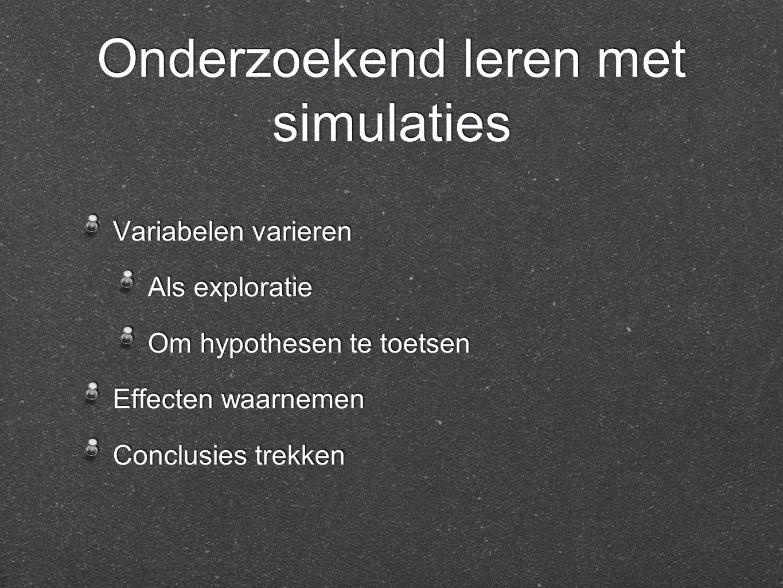 Onderzoekend leren met simulaties Variabelen varieren Als exploratie Om hypothesen te toetsen Effecten waarnemen Conclusies trekken Variabelen varieren Als exploratie Om hypothesen te toetsen Effecten waarnemen Conclusies trekken