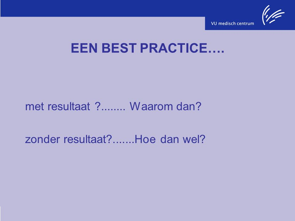 EEN BEST PRACTICE…. met resultaat ........ Waarom dan zonder resultaat .......Hoe dan wel