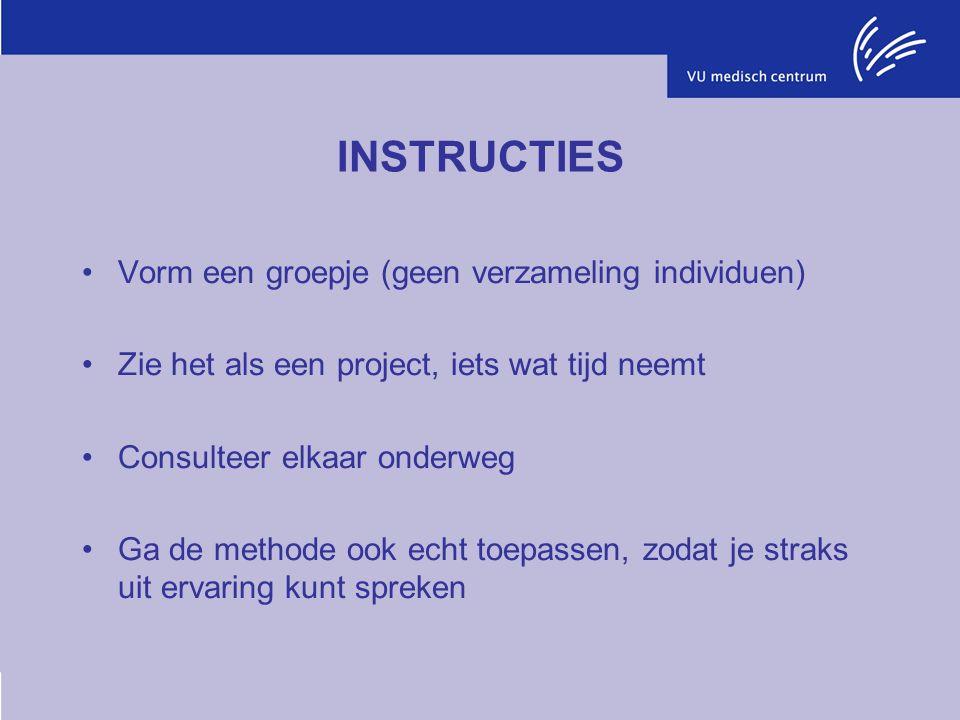 INSTRUCTIES Vorm een groepje (geen verzameling individuen) Zie het als een project, iets wat tijd neemt Consulteer elkaar onderweg Ga de methode ook echt toepassen, zodat je straks uit ervaring kunt spreken