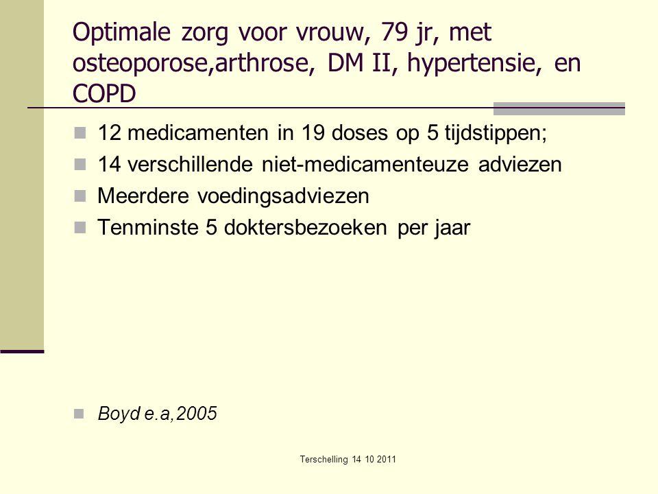 Terschelling 14 10 2011 Optimale zorg voor vrouw, 79 jr, met osteoporose,arthrose, DM II, hypertensie, en COPD 12 medicamenten in 19 doses op 5 tijdstippen; 14 verschillende niet-medicamenteuze adviezen Meerdere voedingsadviezen Tenminste 5 doktersbezoeken per jaar Boyd e.a,2005