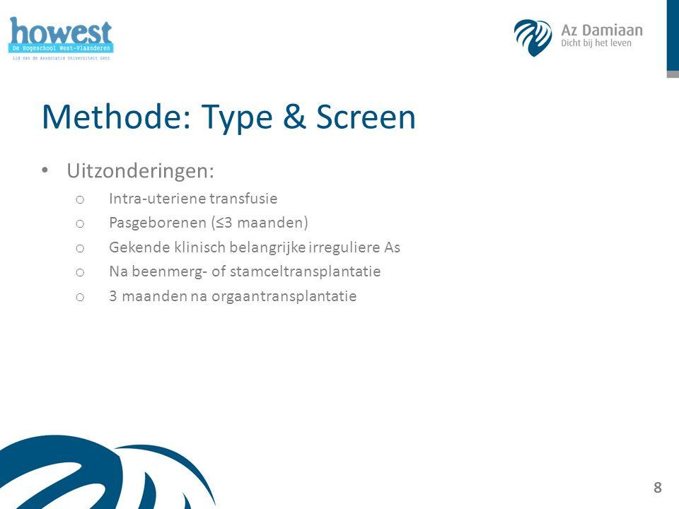 Methode: Type & Screen Uitzonderingen: o Intra-uteriene transfusie o Pasgeborenen (≤3 maanden) o Gekende klinisch belangrijke irreguliere As o Na beenmerg- of stamceltransplantatie o 3 maanden na orgaantransplantatie 8
