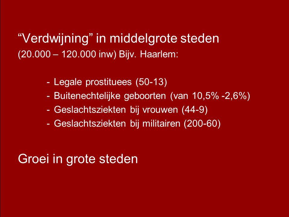 """""""Verdwijning"""" in middelgrote steden (20.000 – 120.000 inw) Bijv. Haarlem: -Legale prostituees (50-13) -Buitenechtelijke geboorten (van 10,5% -2,6%) -G"""