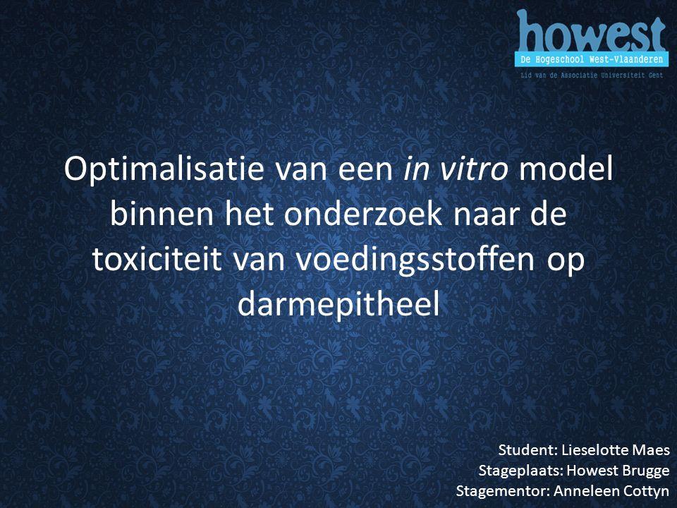 Optimalisatie van een in vitro model binnen het onderzoek naar de toxiciteit van voedingsstoffen op darmepitheel Student: Lieselotte Maes Stageplaats: Howest Brugge Stagementor: Anneleen Cottyn