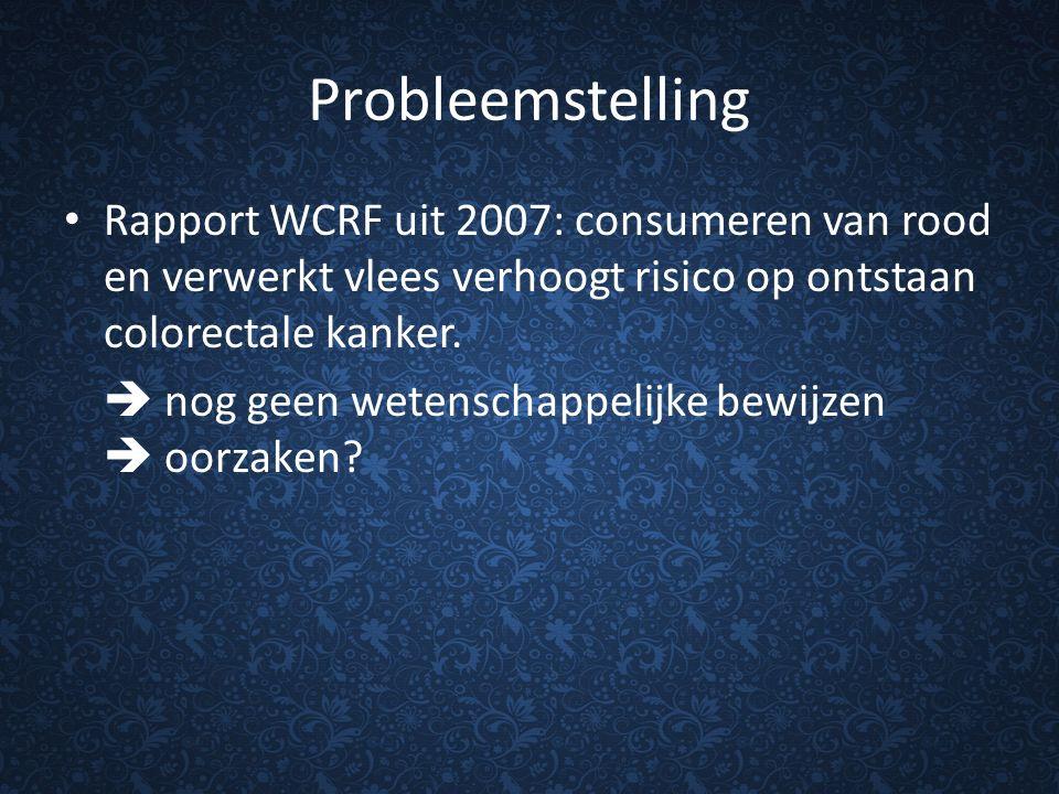 Probleemstelling Rapport WCRF uit 2007: consumeren van rood en verwerkt vlees verhoogt risico op ontstaan colorectale kanker.  nog geen wetenschappel