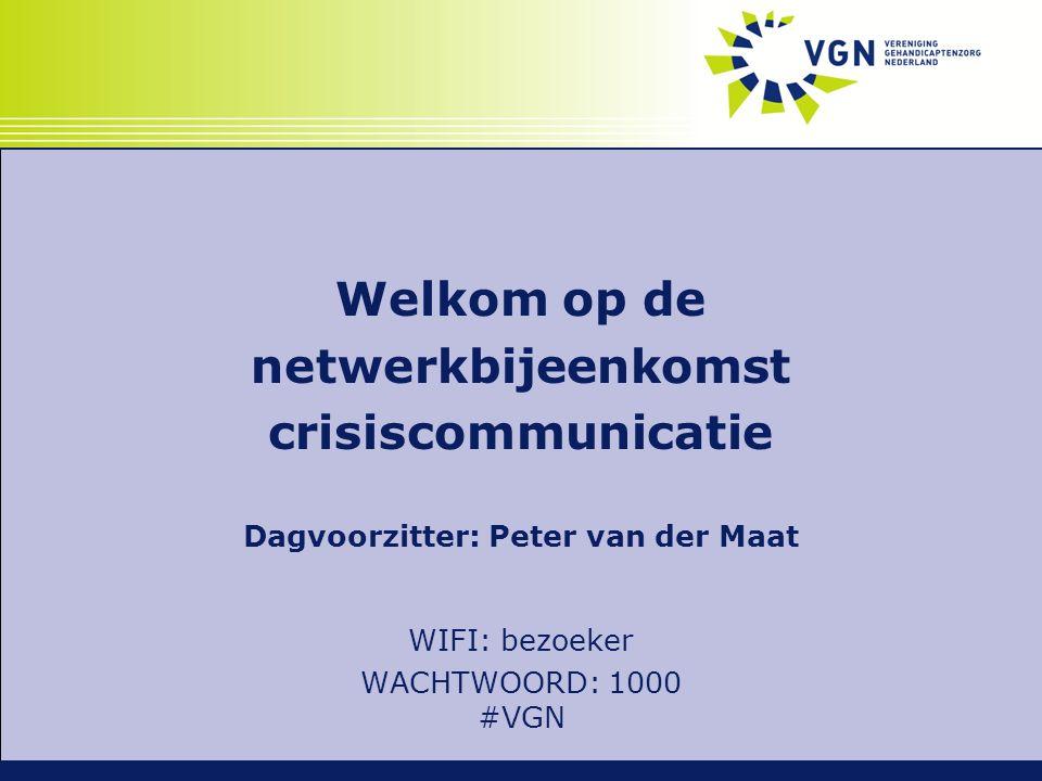 Welkom op de netwerkbijeenkomst crisiscommunicatie Dagvoorzitter: Peter van der Maat WIFI: bezoeker WACHTWOORD: 1000 #VGN