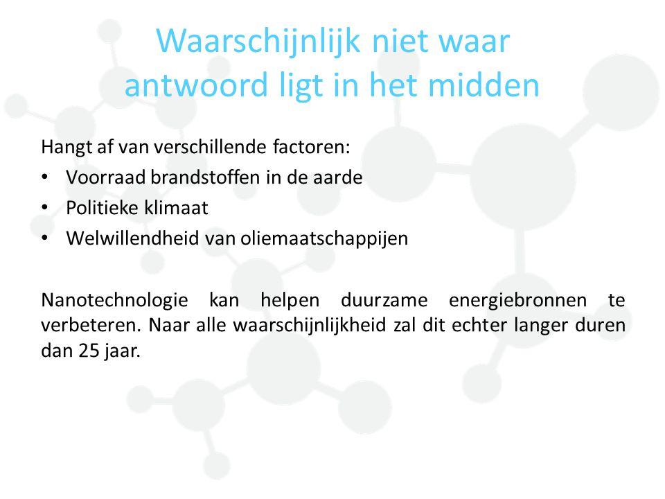 Waarschijnlijk niet waar antwoord ligt in het midden Hangt af van verschillende factoren: Voorraad brandstoffen in de aarde Politieke klimaat Welwillendheid van oliemaatschappijen Nanotechnologie kan helpen duurzame energiebronnen te verbeteren.